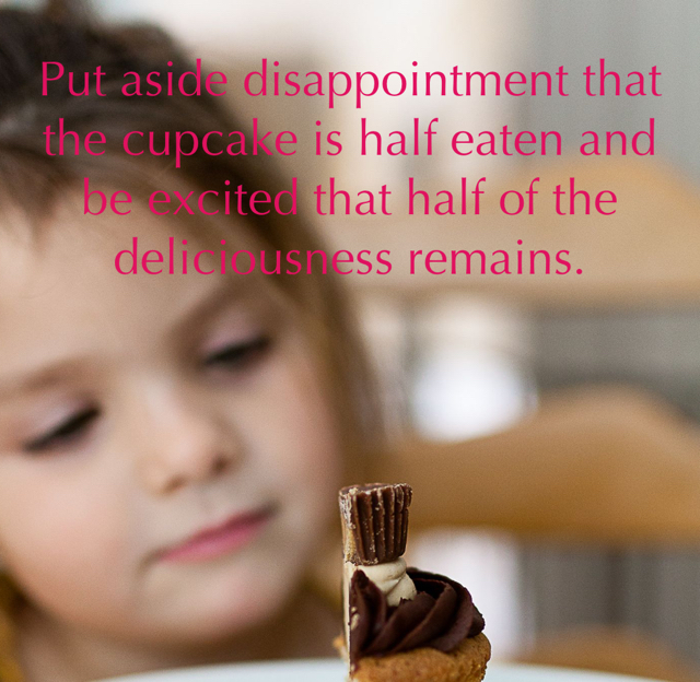 Put aside disappointment that the cupcake is half eaten and be excited that half of the deliciousness remains.