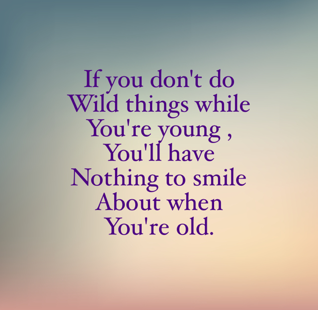 If you don't do  Wild things while  You're young , You'll have  Nothing to smile  About when  You're old.
