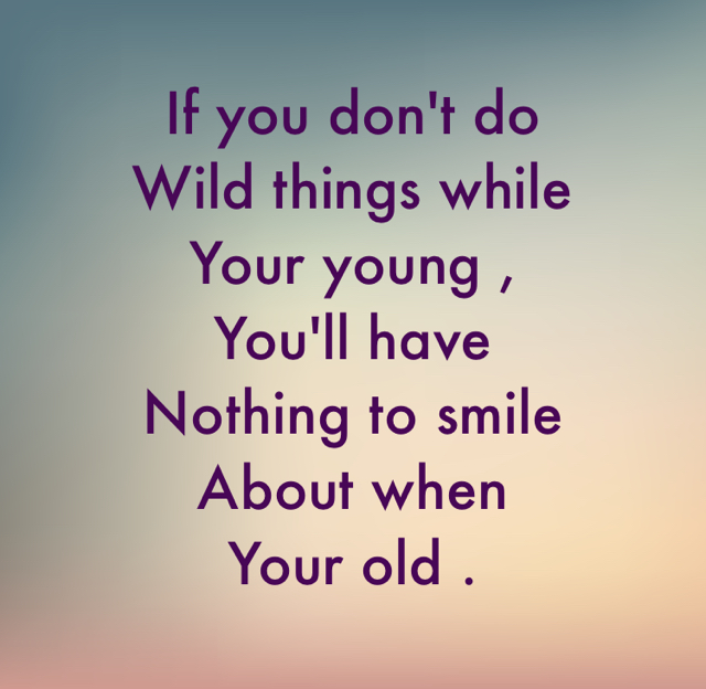 If you don't do  Wild things while Your young , You'll have  Nothing to smile  About when  Your old .