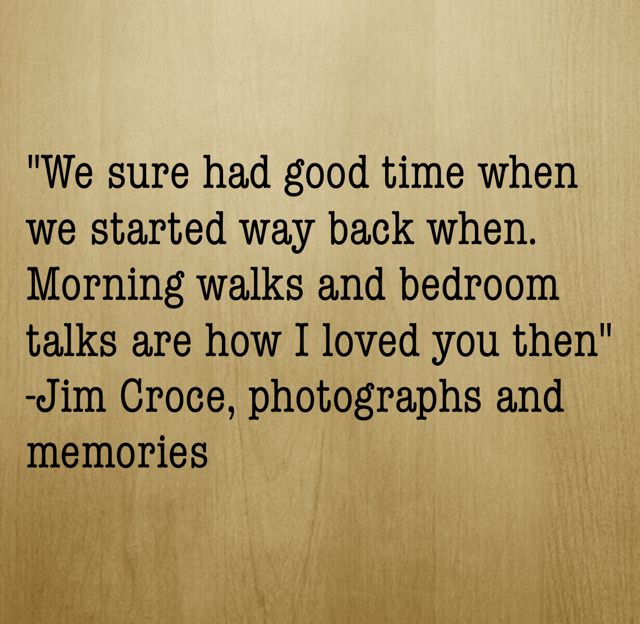 """We sure had good time when we started way back when. Morning walks and bedroom talks are how I loved you then"" -Jim Croce, photographs and memories"