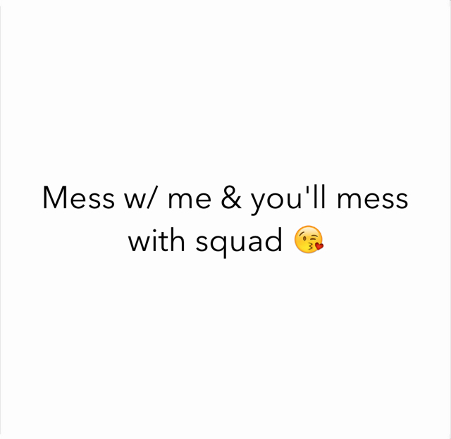 Mess w/ me & you'll mess with squad 😘