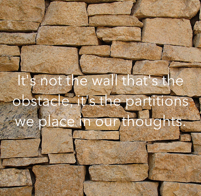 It's not the wall that's the obstacle, it's the partitions we place in our thoughts.