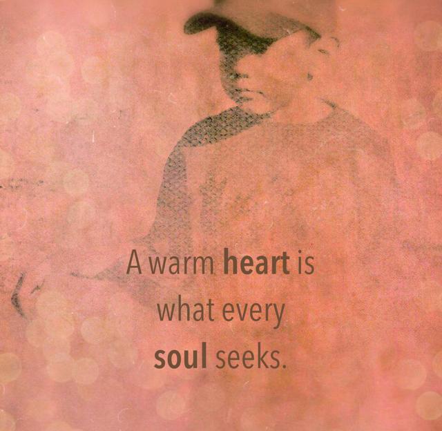 A warm heart is  what every  soul seeks.