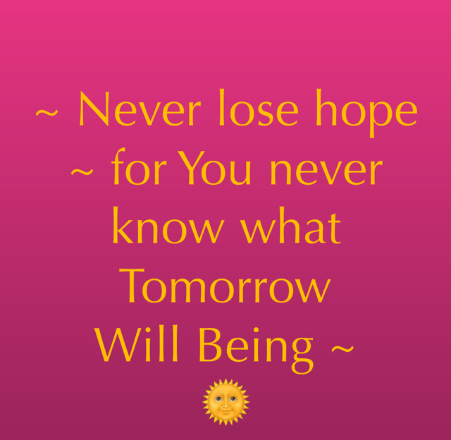 ~ Never lose hope ~ for You never know what Tomorrow  Will Being ~  🌞