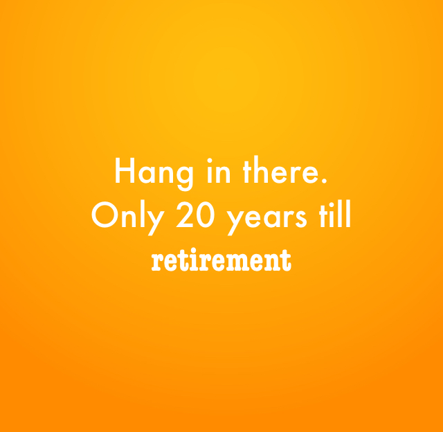 Hang in there. Only 20 years till retirement