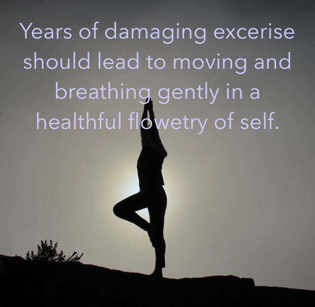 Years of damaging excerise should lead to moving and breathing gently in a healthful flowetry of self.