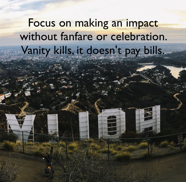 Focus on making an impact without fanfare or celebration. Vanity kills, it doesn't pay bills.