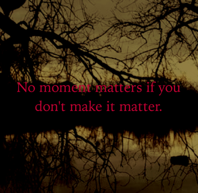 No moment matters if you don't make it matter.