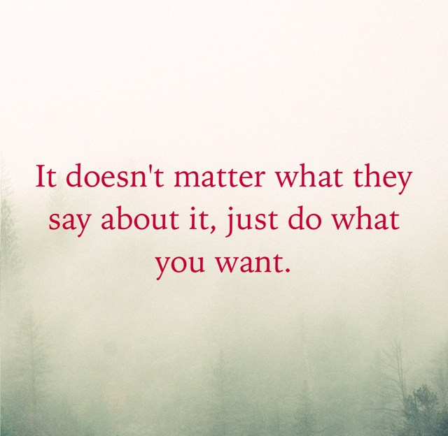 It doesn't matter what they say about it, just do what you want.