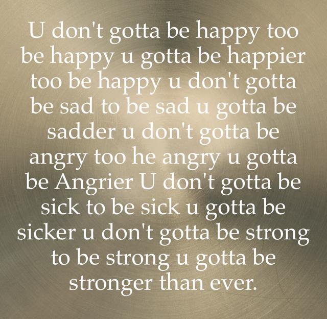 U don't gotta be happy too be happy u gotta be happier too be happy u don't gotta be sad to be sad u gotta be sadder u don't gotta be angry too he angry u gotta be Angrier U don't gotta be sick to be sick u gotta be sicker u don't gotta be strong to be strong u gotta be stronger than ever.