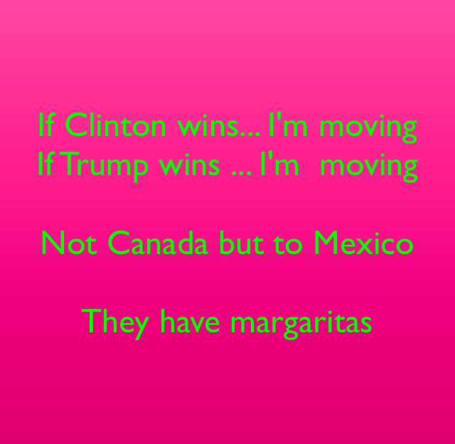 If Clinton wins... I'm moving If Trump wins ... I'm  moving  Not Canada but to Mexico  They have margaritas