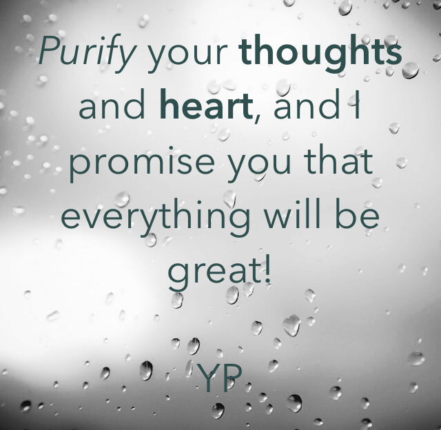 Purify your thoughts and heart, and I promise you that everything will be great!     YP