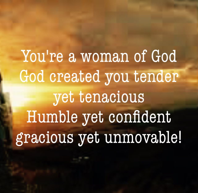 You're a woman of God God created you tender yet tenacious Humble yet confident gracious yet unmovable!
