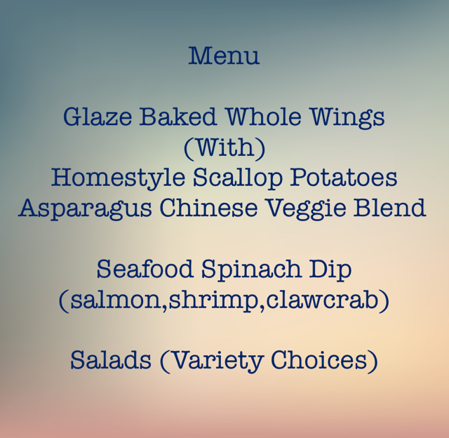 Menu Glaze Baked Whole Wings                          (With) Homestyle Scallop Potatoes Asparagus Chinese Veggie Blend Seafood Spinach Dip (salmon,shrimp,clawcrab) Salads (Variety Choices)