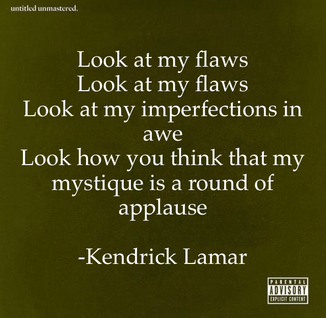 Look at my flaws Look at my flaws  Look at my imperfections in awe  Look how you think that my mystique is a round of applause -Kendrick Lamar