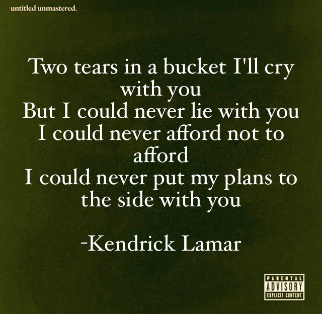 Two tears in a bucket I'll cry with you But I could never lie with you I could never afford not to afford I could never put my plans to the side with you  -Kendrick Lamar