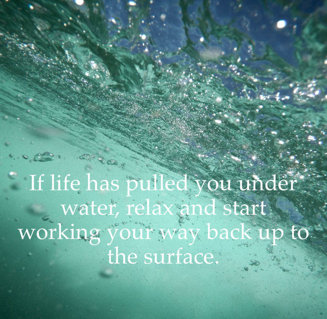 If life has pulled you under water, relax and start working your way back up to the surface.
