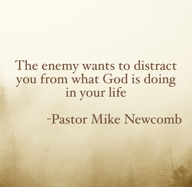 The enemy wants to distract you from what God is doing in your life            -Pastor Mike Newcomb