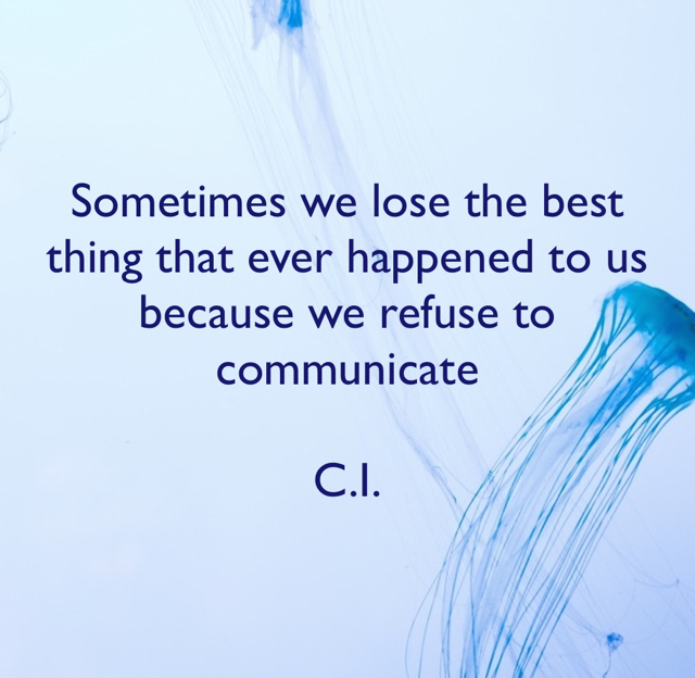 Sometimes we lose the best thing that ever happened to us because we refuse to communicate  C.I.
