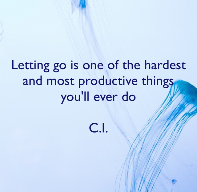 Letting go is one of the hardest and most productive things you'll ever do C.I.
