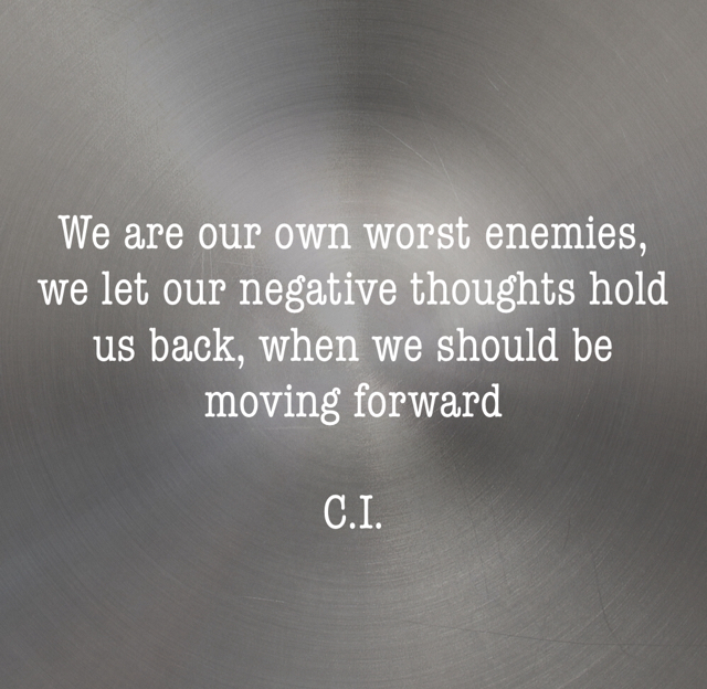 We are our own worst enemies, we let our negative thoughts hold us back, when we should be moving forward  C.I.