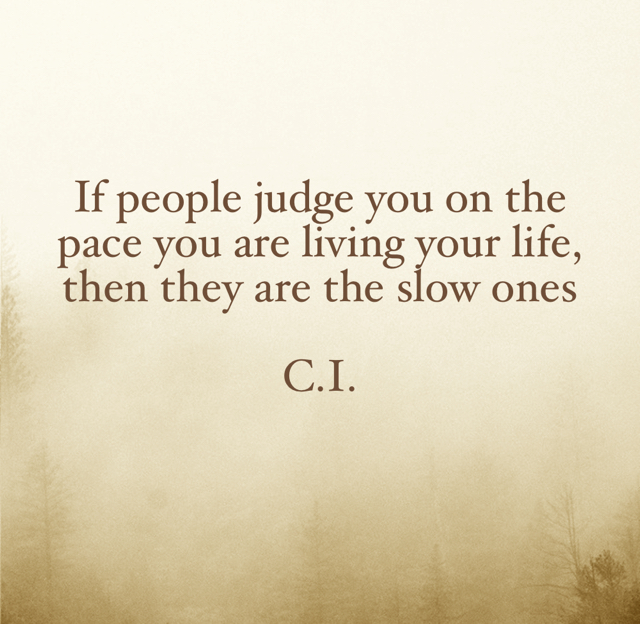 If people judge you on the pace you are living your life, then they are the slow ones C.I.