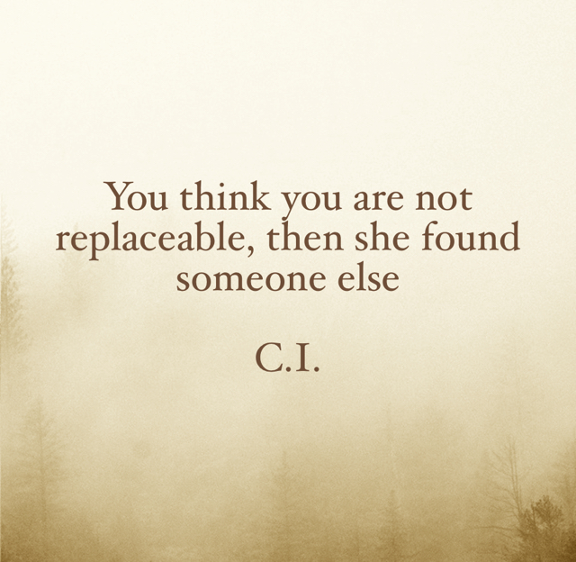 You think you are not replaceable, then she found someone else C.I.