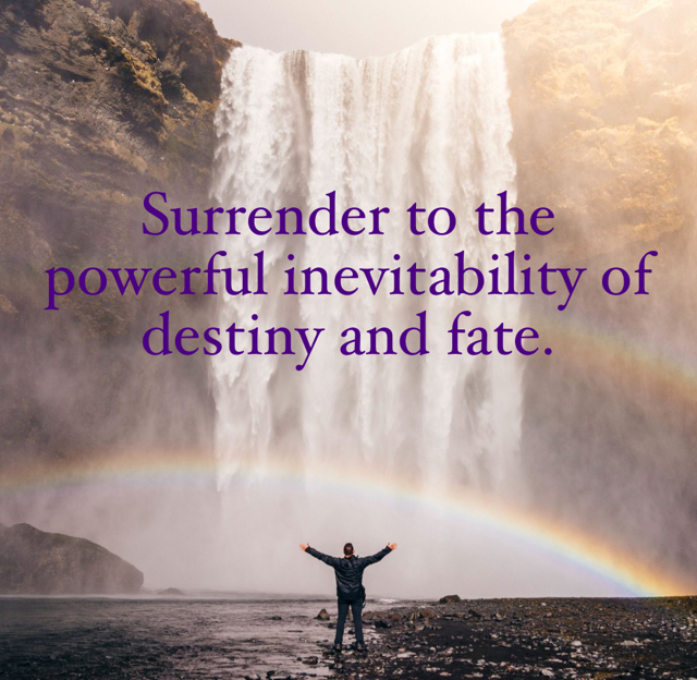 Surrender to the powerful inevitability of destiny and fate.