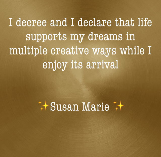 I decree and I declare that life supports my dreams in multiple creative ways while I enjoy its arrival             ✨Susan Marie ✨