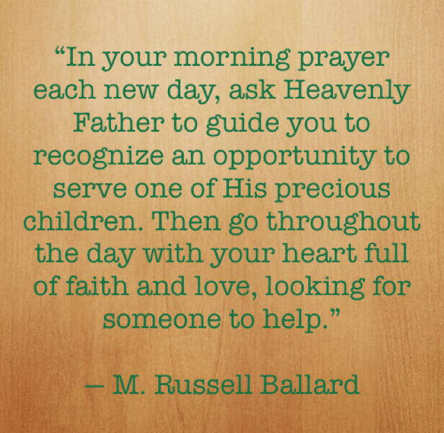 """In your morning prayer each new day, ask Heavenly Father to guide you to recognize an opportunity to serve one of His precious children. Then go throughout the day with your heart full of faith and love, looking for someone to help."" — M. Russell Ballard"
