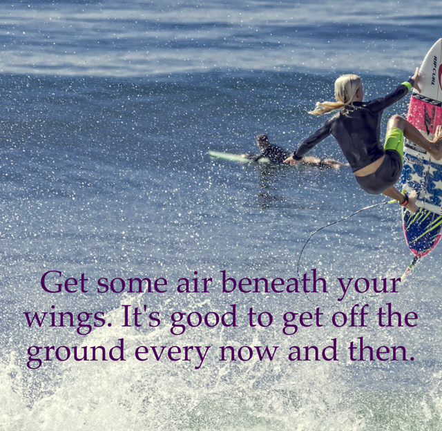 Get some air beneath your wings. It's good to get off the ground every now and then.