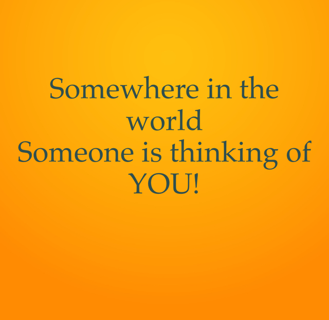 Somewhere in the world  Someone is thinking of YOU!