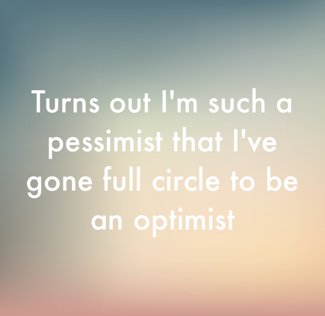 Turns out I'm such a pessimist that I've gone full circle to be an optimist