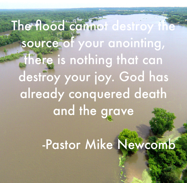The flood cannot destroy the source of your anointing, there is nothing that can destroy your joy. God has already conquered death and the grave         -Pastor Mike Newcomb