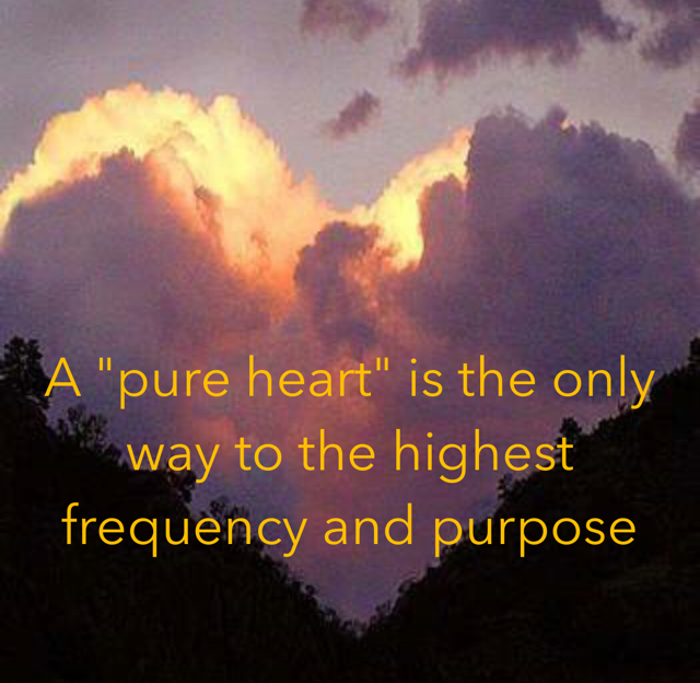 "A ""pure heart"" is the only way to the highest frequency and purpose"