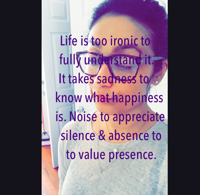 Life is too ironic to       fully understand it.     It takes sadness to         know what happiness                   is. Noise to appreciate                      silence & absence to                        to value presence.