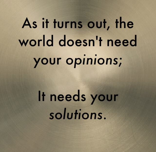As it turns out, the world doesn't need your opinions; It needs your solutions.