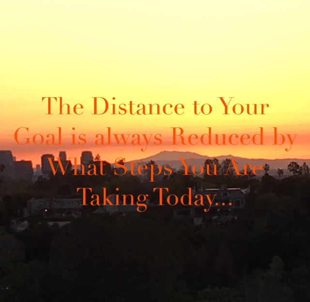 The Distance to Your Goal is always Reduced by What Steps You Are Taking Today...