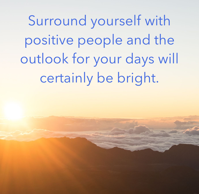 Surround yourself with positive people and the outlook for your days will certainly be bright.