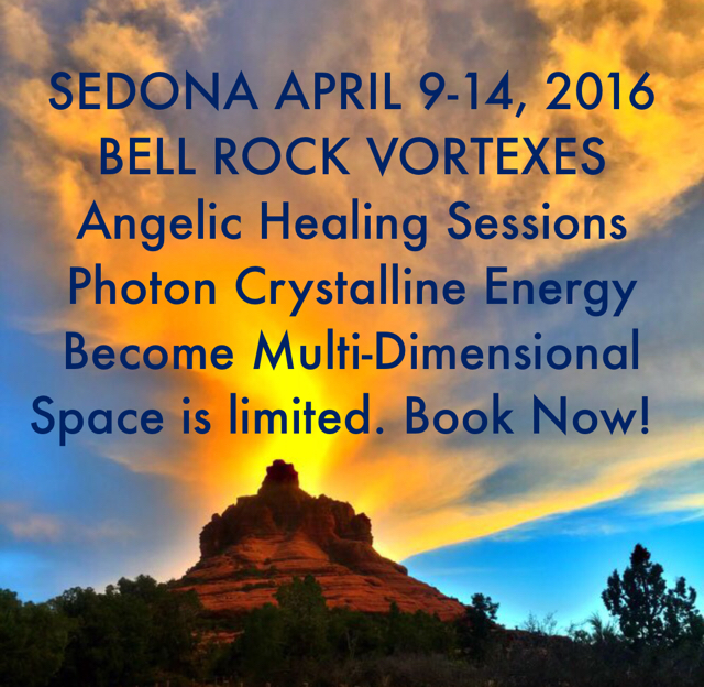 SEDONA APRIL 9-14, 2016 BELL ROCK VORTEXES Angelic Healing Sessions Photon Crystalline Energy  Become Multi-Dimensional Space is limited. Book Now!