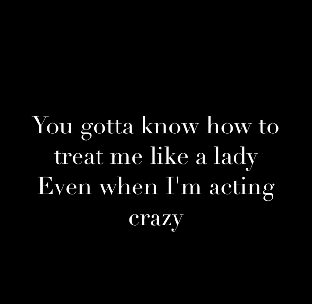 You gotta know how to treat me like a lady Even when I'm acting crazy