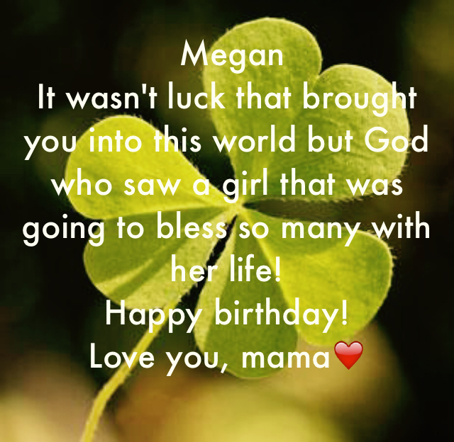 Megan It wasn't luck that brought you into this world but God who saw a girl that was going to bless so many with her life! Happy birthday! Love you, mama❤️