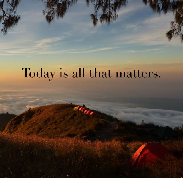 Today is all that matters.