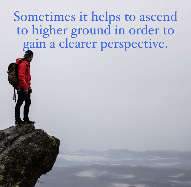Sometimes it helps to ascend to higher ground in order to gain a clearer perspective.