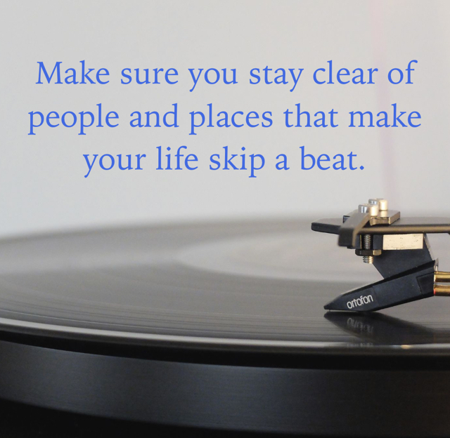 Make sure you stay clear of people and places that make your life skip a beat.