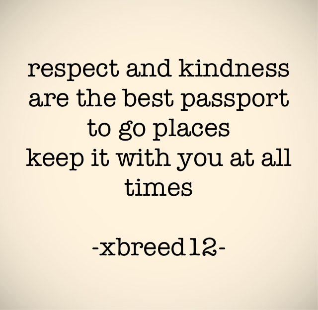 respect and kindness are the best passport to go places keep it with you at all times -xbreed12-