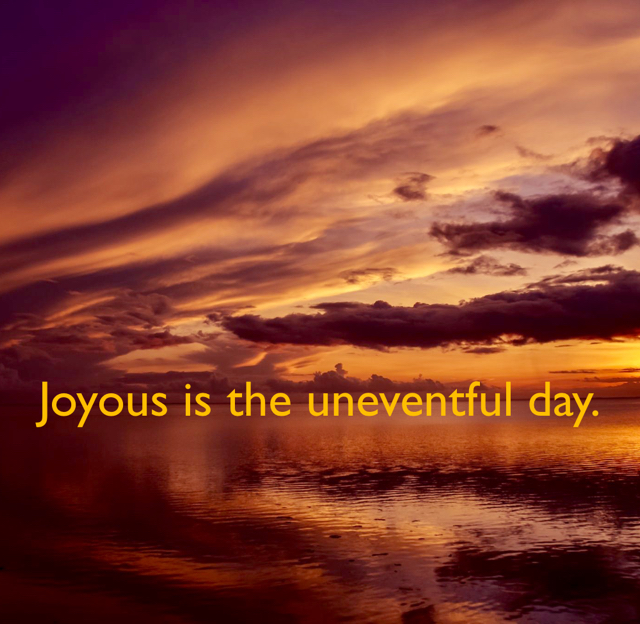 Joyous is the uneventful day.