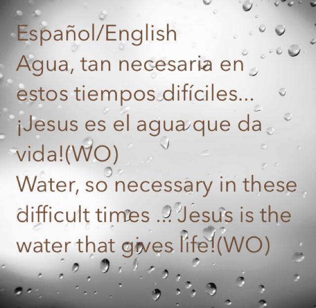 Español/English Agua, tan necesaria en estos tiempos difíciles...¡Jesus es el agua que da vida!(WO) Water, so necessary in these difficult times ... Jesus is the water that gives life!(WO)