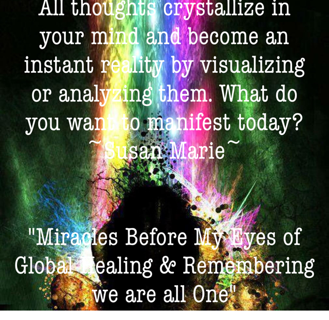 "All thoughts crystallize in your mind and become an instant reality by visualizing or analyzing them. What do you want to manifest today? ~Susan Marie~ ""Miracles Before My Eyes of Global Healing & Remembering we are all One"""