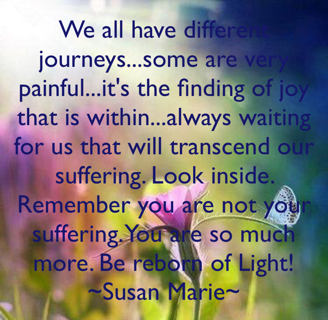 We all have different journeys...some are very painful...it's the finding of joy that is within...always waiting for us that will transcend our suffering. Look inside. Remember you are not your suffering. You are so much more. Be reborn of Light! ~Susan Marie~